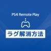 「PS4リモートプレイのラグ(遅延)を失くすor少なくする高速化方法」カバー画像