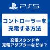 「PS5のコントローラーを充電する方法や充電便利グッズ紹介」カバー画像