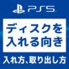 「【画像で解説】PS5 ディスクを入れる向き、入れ方、取り出し方」カバー画像