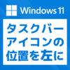 「【Windows 11】タスクバーアイコンの位置を左に戻す方法」カバー画像