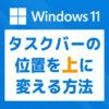 「【Windows 11】タスクバーの位置を上に移動する方法」カバー画像