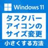 「【Windows11】タスクバーのアイコンサイズを小さくする方法」カバー画像