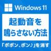 「【Windows 11】起動音「ポポン、ポン♪」を鳴らさないように消す方法」カバー画像